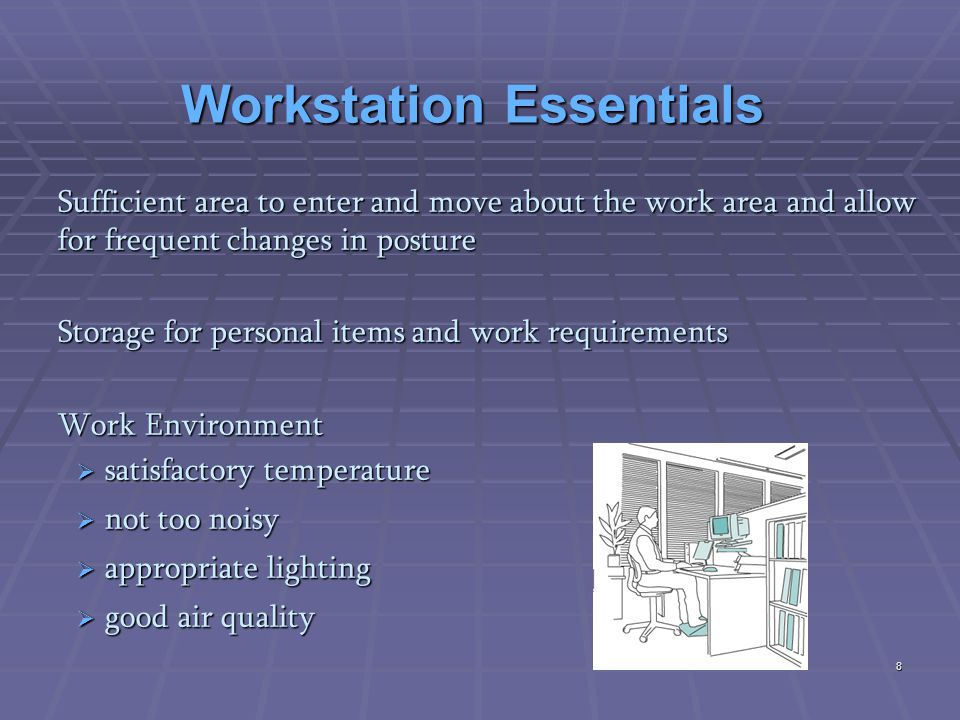 Workstation Essentials Sufficient area to enter and move about the work area and allow for frequent changes in posture Storage for personal items and work requirements Work Environment  satisfactory temperature  not too noisy  appropriate lighting  good air quality 8