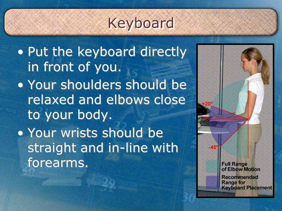 KeyboardKeyboard Put the keyboard directly in front of you.Put the keyboard directly in front of you. Your shoulders should be relaxed and elbows clos