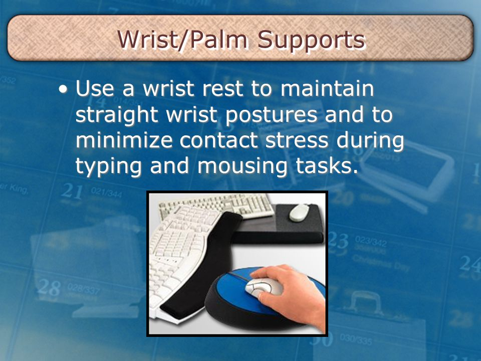 Wrist/Palm Supports Use a wrist rest to maintain straight wrist postures and to minimize contact stress during typing and mousing tasks.Use a wrist re