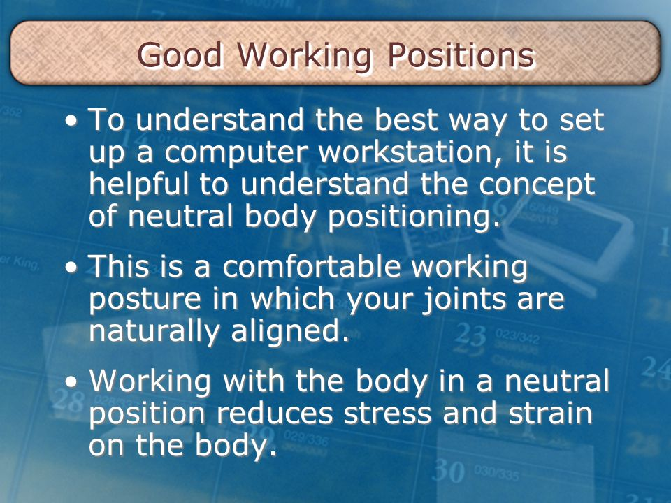 Good Working Positions To understand the best way to set up a computer workstation, it is helpful to understand the concept of neutral body positioning.To understand the best way to set up a computer workstation, it is helpful to understand the concept of neutral body positioning.
