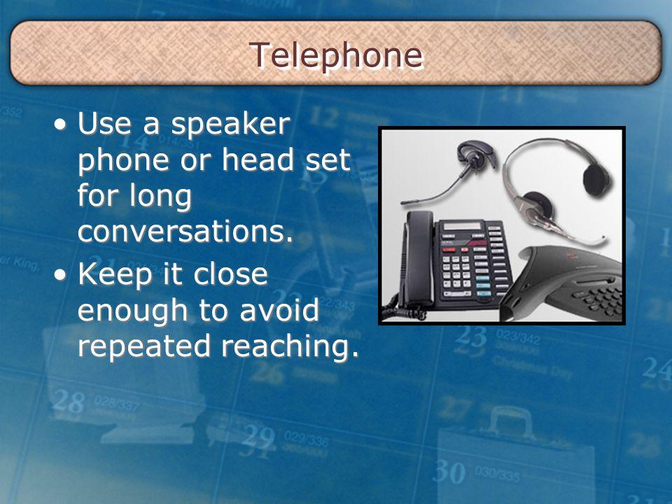 TelephoneTelephone Use a speaker phone or head set for long conversations.Use a speaker phone or head set for long conversations.