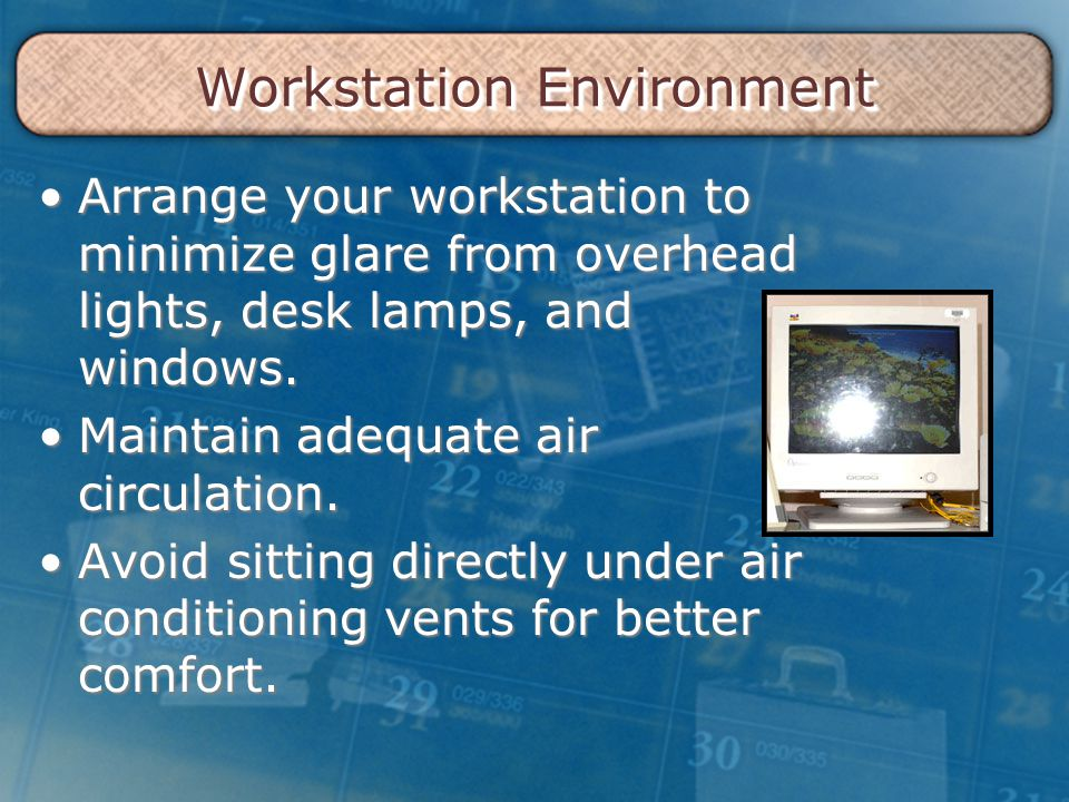 Workstation Environment Arrange your workstation to minimize glare from overhead lights, desk lamps, and windows.Arrange your workstation to minimize glare from overhead lights, desk lamps, and windows.