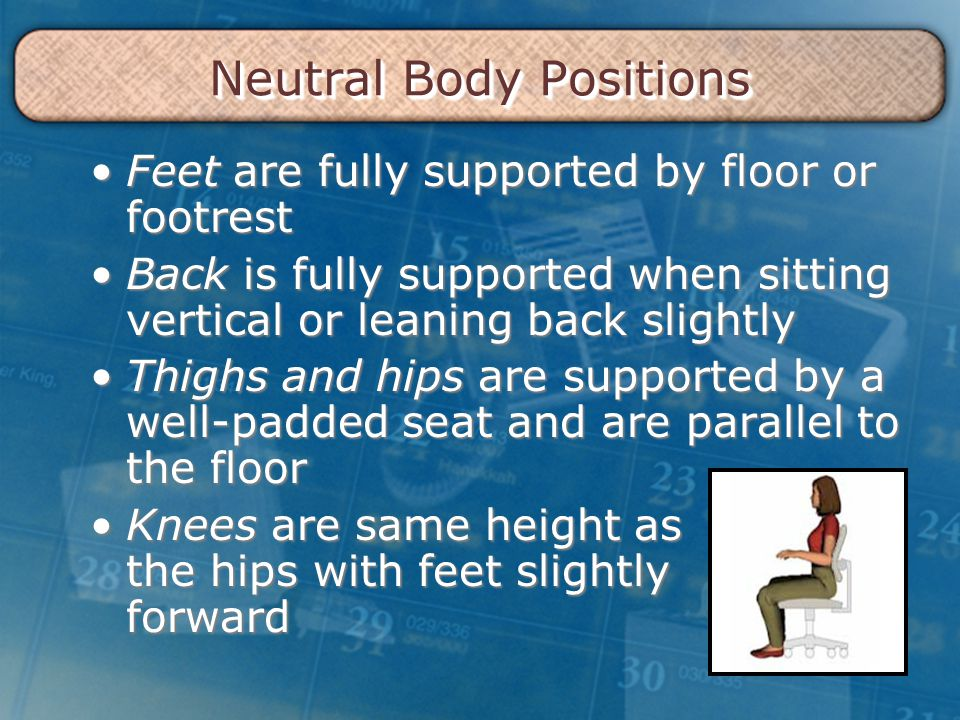 Neutral Body Positions Feet are fully supported by floor or footrestFeet are fully supported by floor or footrest Back is fully supported when sitting vertical or leaning back slightlyBack is fully supported when sitting vertical or leaning back slightly Thighs and hips are supported by a well-padded seat and are parallel to the floorThighs and hips are supported by a well-padded seat and are parallel to the floor Knees are same height as the hips with feet slightly forwardKnees are same height as the hips with feet slightly forward