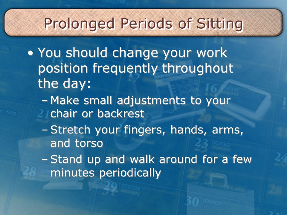 Prolonged Periods of Sitting You should change your work position frequently throughout the day:You should change your work position frequently throughout the day: –Make small adjustments to your chair or backrest –Stretch your fingers, hands, arms, and torso –Stand up and walk around for a few minutes periodically