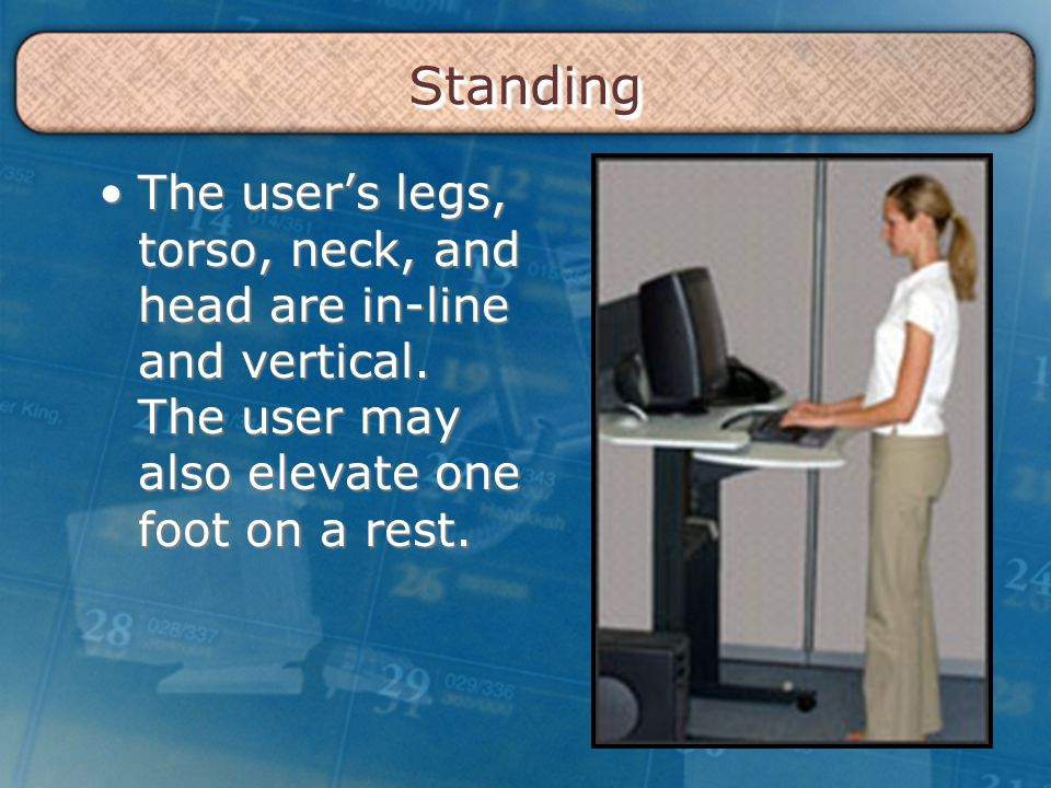 StandingStanding The user's legs, torso, neck, and head are in-line and vertical. The user may also elevate one foot on a rest.The user's legs, torso,