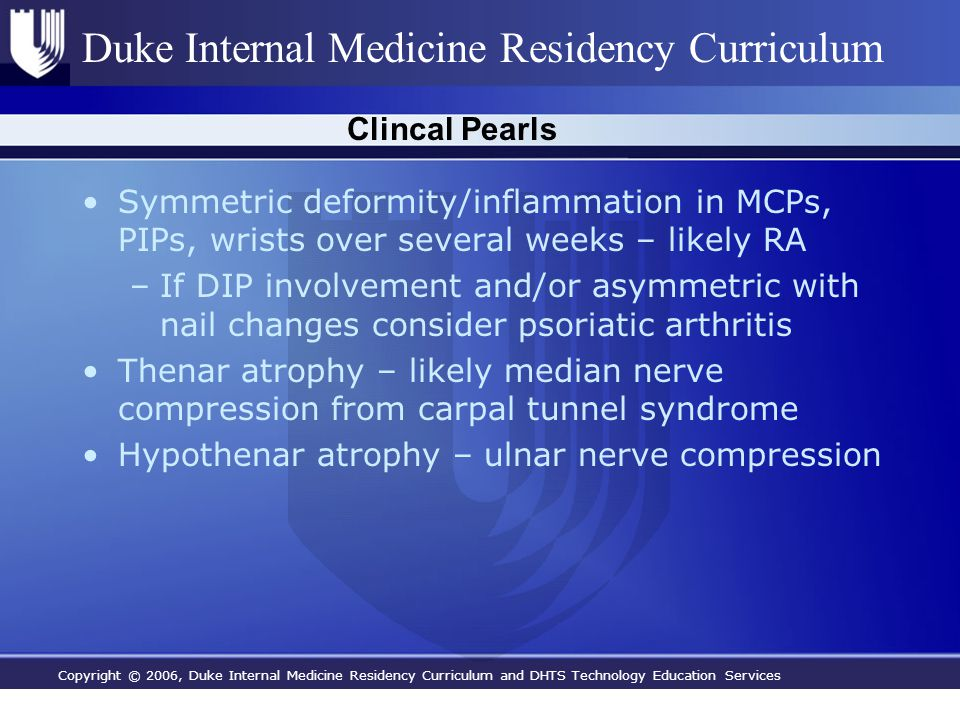Copyright © 2006, Duke Internal Medicine Residency Curriculum and DHTS Technology Education Services Duke Internal Medicine Residency Curriculum Clincal Pearls Symmetric deformity/inflammation in MCPs, PIPs, wrists over several weeks – likely RA –If DIP involvement and/or asymmetric with nail changes consider psoriatic arthritis Thenar atrophy – likely median nerve compression from carpal tunnel syndrome Hypothenar atrophy – ulnar nerve compression