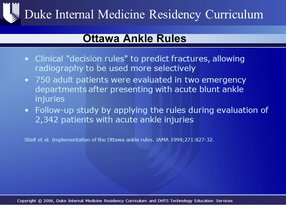 Copyright © 2006, Duke Internal Medicine Residency Curriculum and DHTS Technology Education Services Duke Internal Medicine Residency Curriculum Ottawa Ankle Rules Clinical decision rules to predict fractures, allowing radiography to be used more selectively 750 adult patients were evaluated in two emergency departments after presenting with acute blunt ankle injuries Follow-up study by applying the rules during evaluation of 2,342 patients with acute ankle injuries Stiell et al.