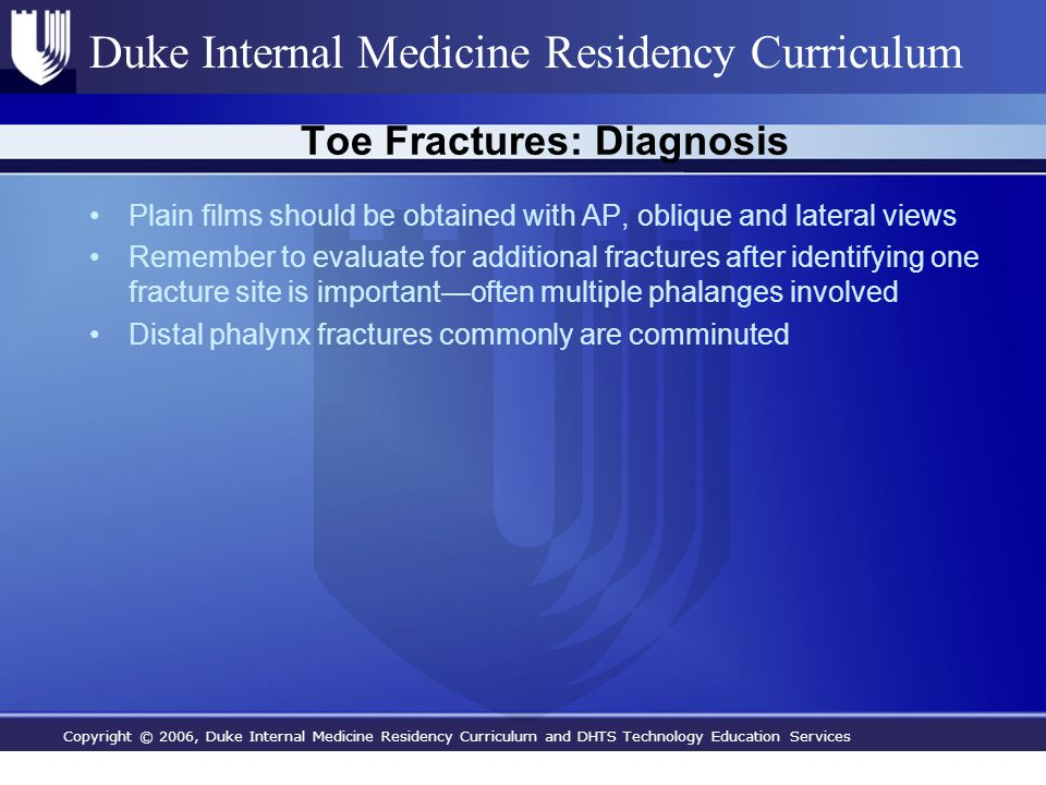 Copyright © 2006, Duke Internal Medicine Residency Curriculum and DHTS Technology Education Services Duke Internal Medicine Residency Curriculum Toe Fractures: Diagnosis Plain films should be obtained with AP, oblique and lateral views Remember to evaluate for additional fractures after identifying one fracture site is important—often multiple phalanges involved Distal phalynx fractures commonly are comminuted