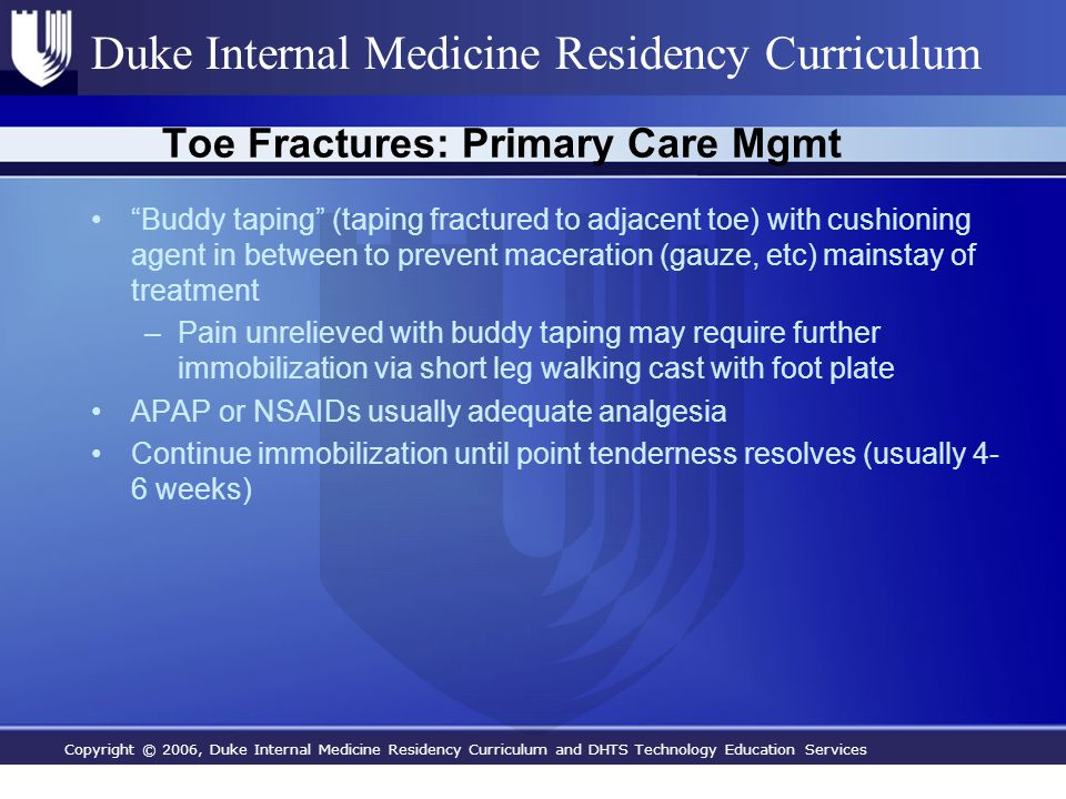Copyright © 2006, Duke Internal Medicine Residency Curriculum and DHTS Technology Education Services Duke Internal Medicine Residency Curriculum Toe Fractures: Primary Care Mgmt Buddy taping (taping fractured to adjacent toe) with cushioning agent in between to prevent maceration (gauze, etc) mainstay of treatment –Pain unrelieved with buddy taping may require further immobilization via short leg walking cast with foot plate APAP or NSAIDs usually adequate analgesia Continue immobilization until point tenderness resolves (usually 4- 6 weeks)