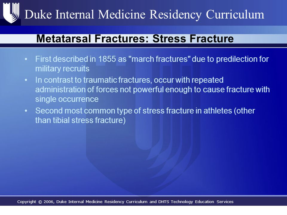 Copyright © 2006, Duke Internal Medicine Residency Curriculum and DHTS Technology Education Services Duke Internal Medicine Residency Curriculum Metatarsal Fractures: Stress Fracture First described in 1855 as march fractures due to predilection for military recruits In contrast to traumatic fractures, occur with repeated administration of forces not powerful enough to cause fracture with single occurrence Second most common type of stress fracture in athletes (other than tibial stress fracture)