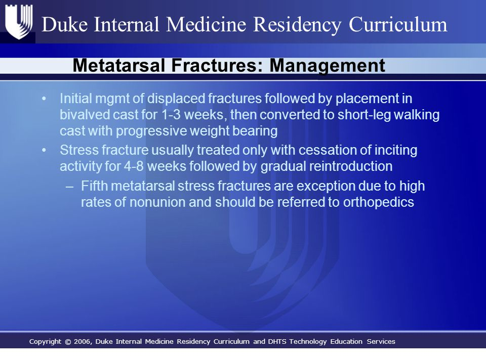 Copyright © 2006, Duke Internal Medicine Residency Curriculum and DHTS Technology Education Services Duke Internal Medicine Residency Curriculum Metatarsal Fractures: Management Initial mgmt of displaced fractures followed by placement in bivalved cast for 1-3 weeks, then converted to short-leg walking cast with progressive weight bearing Stress fracture usually treated only with cessation of inciting activity for 4-8 weeks followed by gradual reintroduction –Fifth metatarsal stress fractures are exception due to high rates of nonunion and should be referred to orthopedics