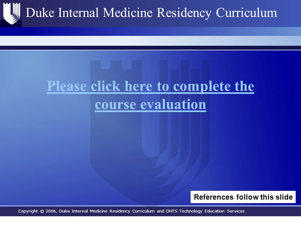 Copyright © 2006, Duke Internal Medicine Residency Curriculum and DHTS Technology Education Services Duke Internal Medicine Residency Curriculum Please click here to complete the course evaluation References follow this slide
