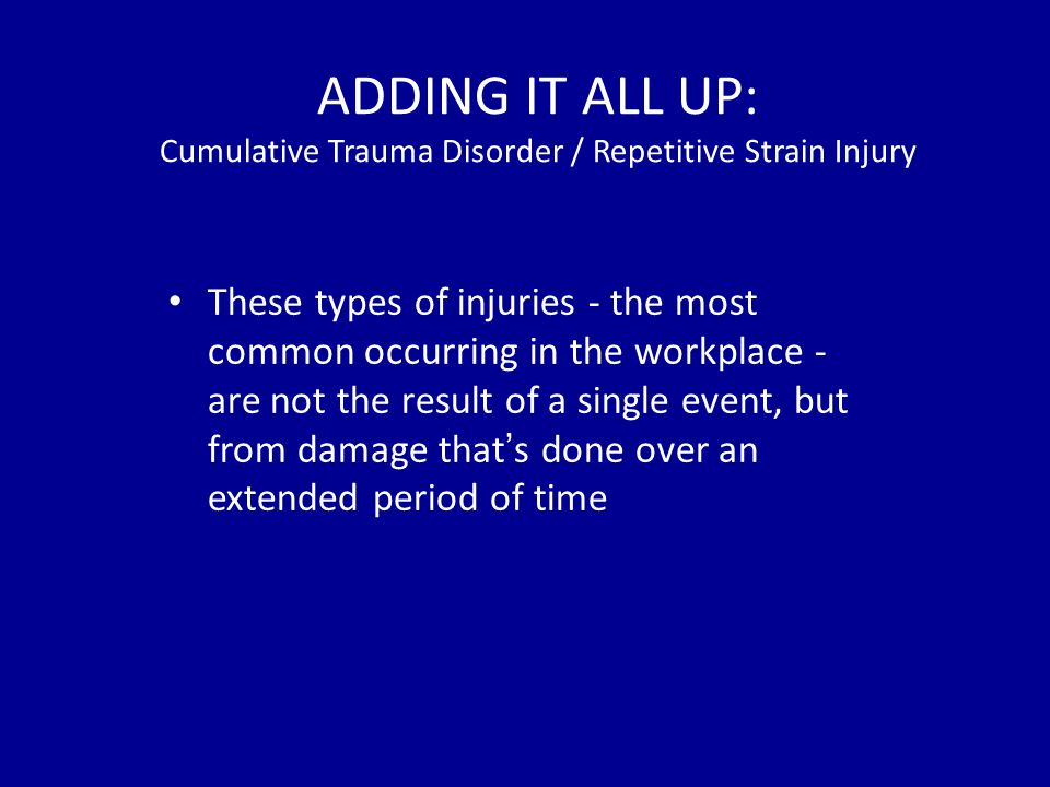 ADDING IT ALL UP: Cumulative Trauma Disorder / Repetitive Strain Injury These types of injuries - the most common occurring in the workplace - are not the result of a single event, but from damage that's done over an extended period of time
