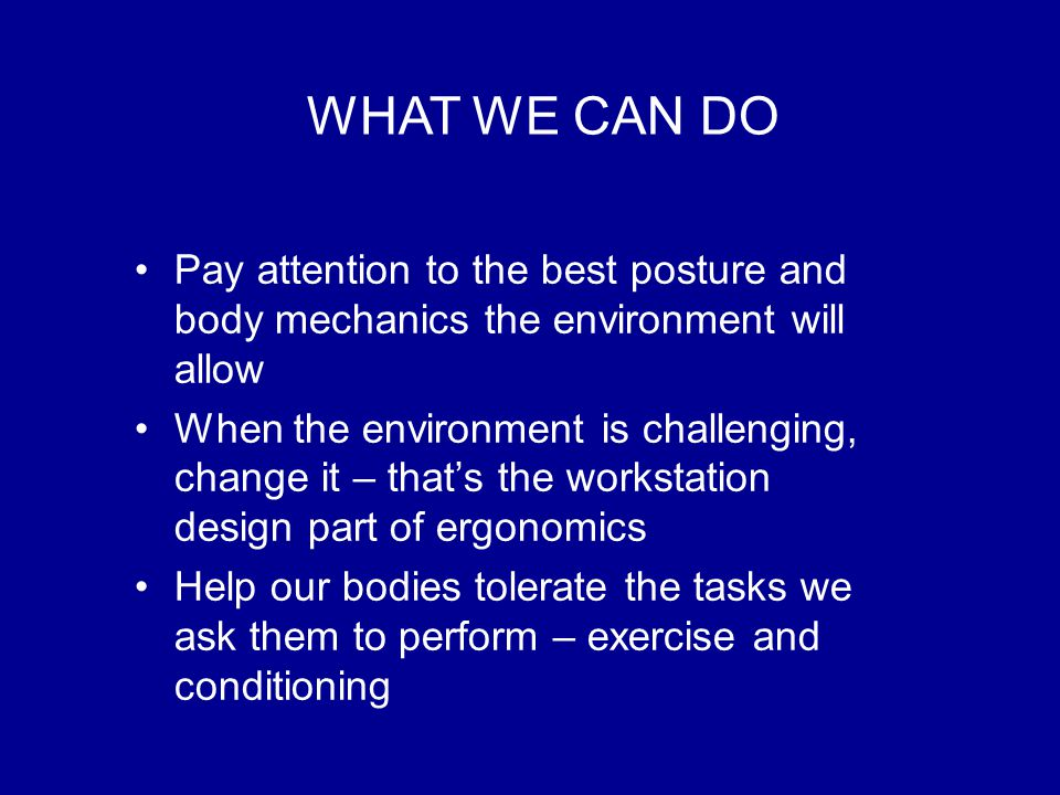 WHAT WE CAN DO Pay attention to the best posture and body mechanics the environment will allow When the environment is challenging, change it – that's the workstation design part of ergonomics Help our bodies tolerate the tasks we ask them to perform – exercise and conditioning