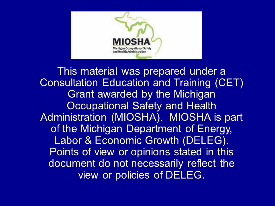 This material was prepared under a Consultation Education and Training (CET) Grant awarded by the Michigan Occupational Safety and Health Administration (MIOSHA).
