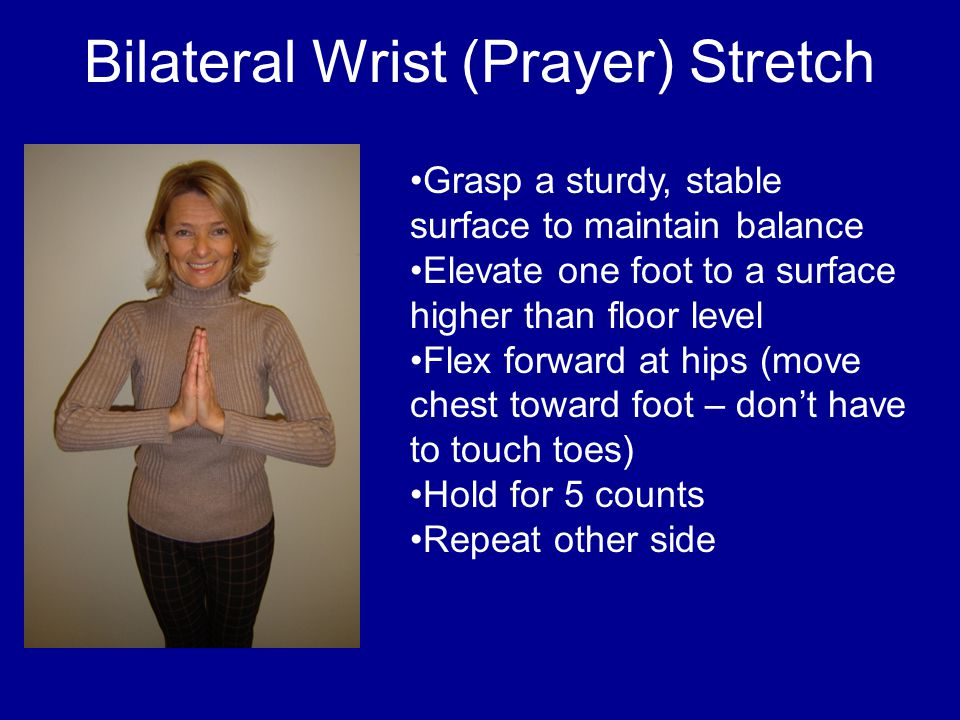 Bilateral Wrist (Prayer) Stretch Grasp a sturdy, stable surface to maintain balance Elevate one foot to a surface higher than floor level Flex forward at hips (move chest toward foot – don't have to touch toes) Hold for 5 counts Repeat other side