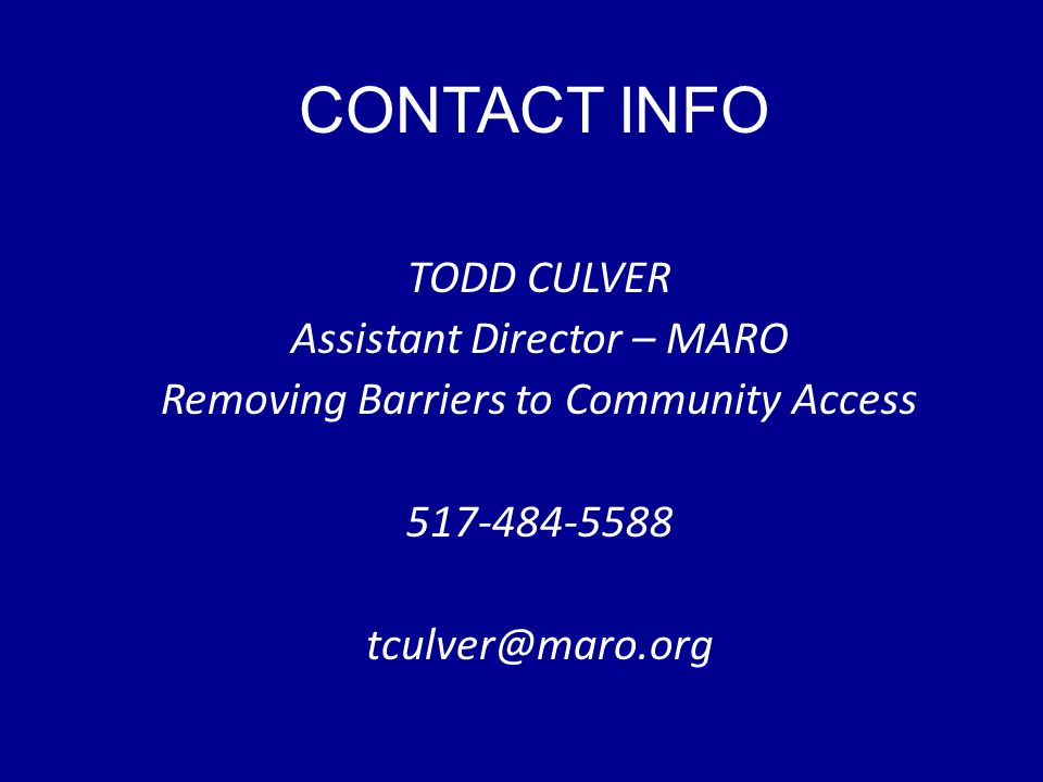 CONTACT INFO TODD CULVER Assistant Director – MARO Removing Barriers to Community Access 517-484-5588 tculver@maro.org
