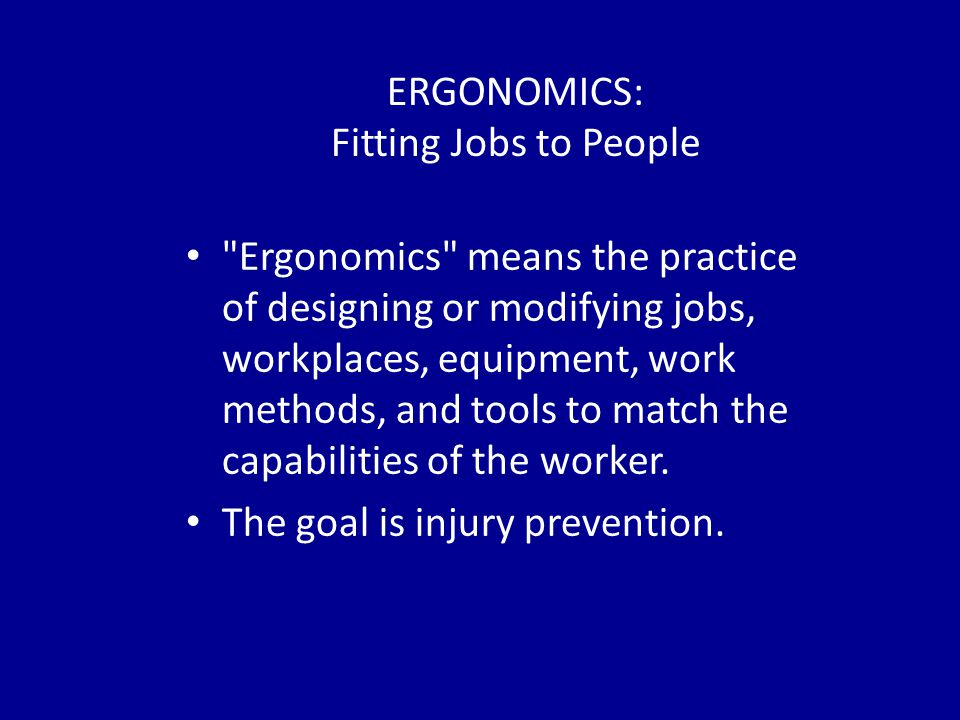 ERGONOMICS: Fitting Jobs to People Ergonomics means the practice of designing or modifying jobs, workplaces, equipment, work methods, and tools to match the capabilities of the worker.