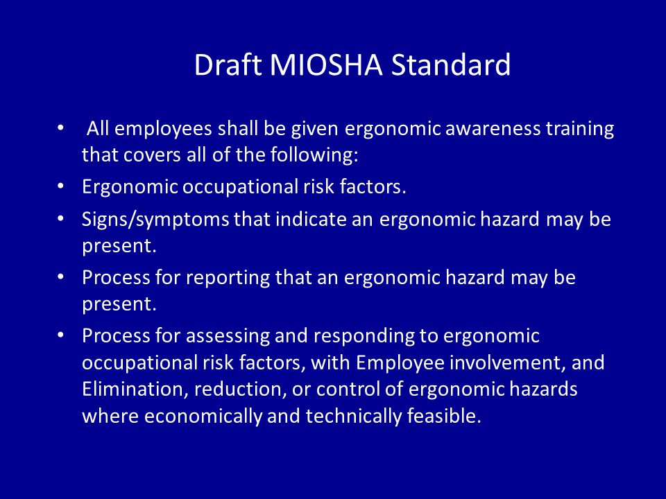 Draft MIOSHA Standard All employees shall be given ergonomic awareness training that covers all of the following: Ergonomic occupational risk factors.