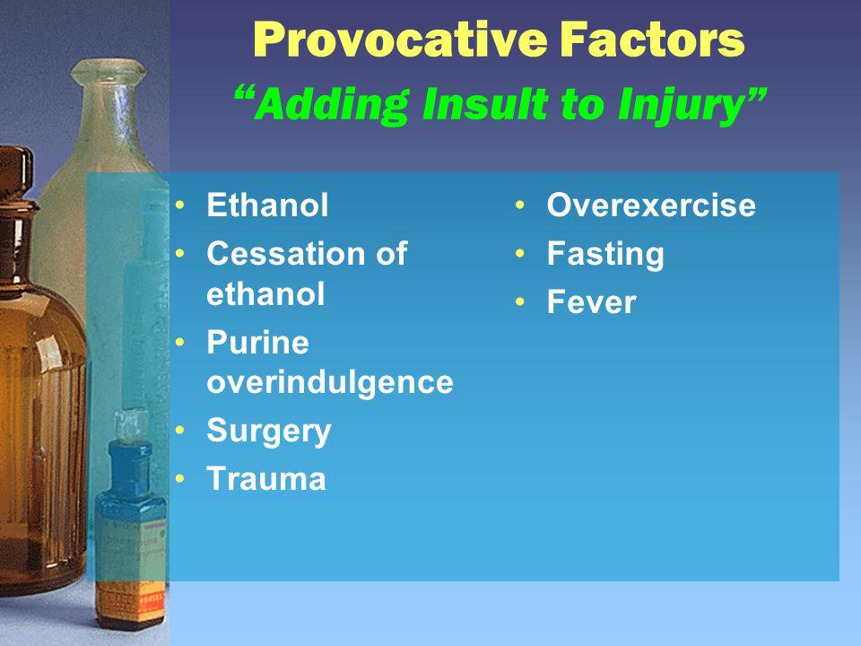 "Provocative Factors "" Adding Insult to Injury"" Ethanol Cessation of ethanol Purine overindulgence Surgery Trauma Overexercise Fasting Fever"