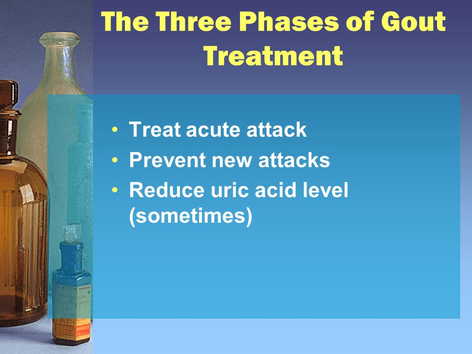 The Three Phases of Gout Treatment Treat acute attack Prevent new attacks Reduce uric acid level (sometimes)