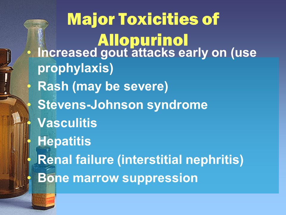 Major Toxicities of Allopurinol Increased gout attacks early on (use prophylaxis) Rash (may be severe) Stevens-Johnson syndrome Vasculitis Hepatitis R