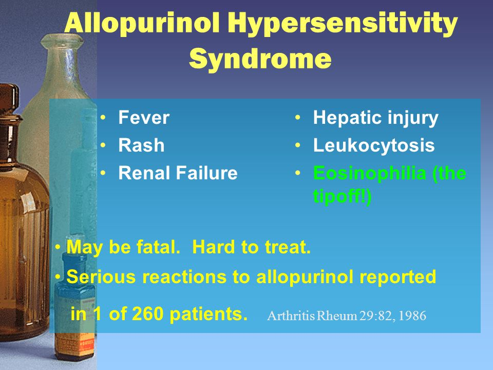 Allopurinol Hypersensitivity Syndrome Fever Rash Renal Failure Hepatic injury Leukocytosis Eosinophilia (the tipoff!) May be fatal.