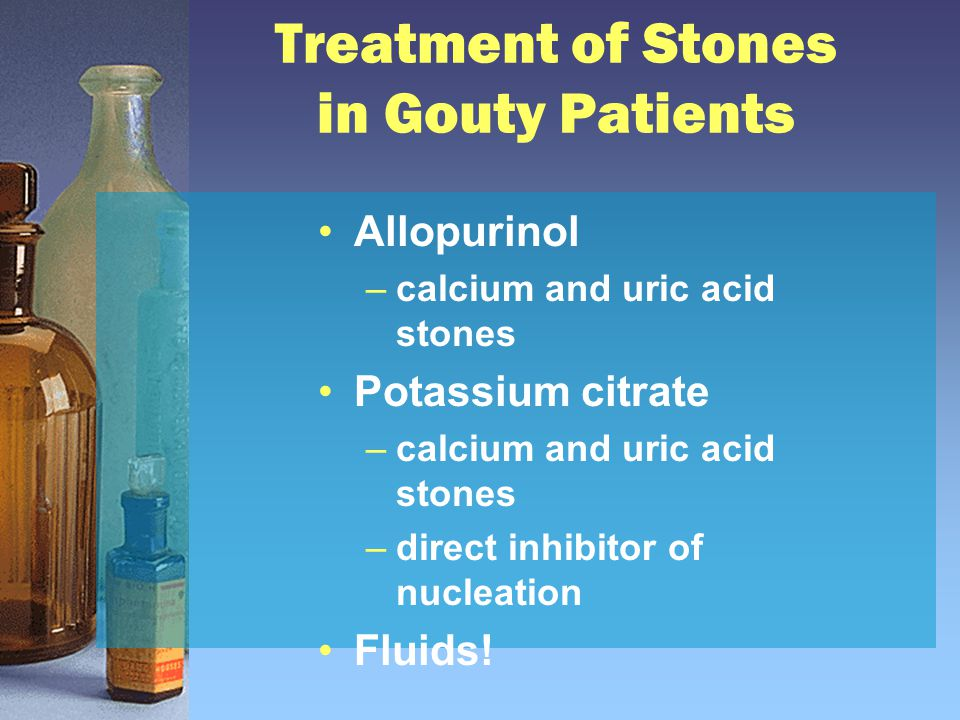 Treatment of Stones in Gouty Patients Allopurinol –calcium and uric acid stones Potassium citrate –calcium and uric acid stones –direct inhibitor of nucleation Fluids!
