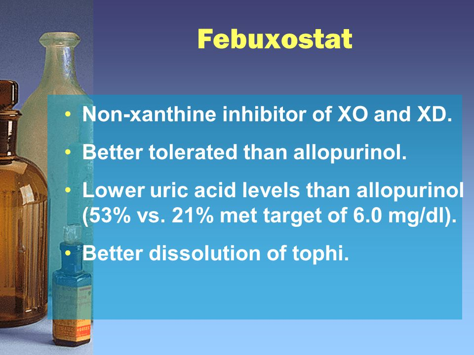 Febuxostat Non-xanthine inhibitor of XO and XD. Better tolerated than allopurinol. Lower uric acid levels than allopurinol (53% vs. 21% met target of