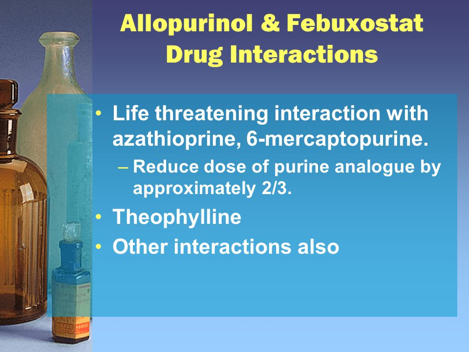 Allopurinol & Febuxostat Drug Interactions Life threatening interaction with azathioprine, 6-mercaptopurine. –Reduce dose of purine analogue by approx