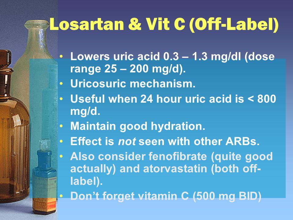 Losartan & Vit C (Off-Label) Lowers uric acid 0.3 – 1.3 mg/dl (dose range 25 – 200 mg/d). Uricosuric mechanism. Useful when 24 hour uric acid is < 800