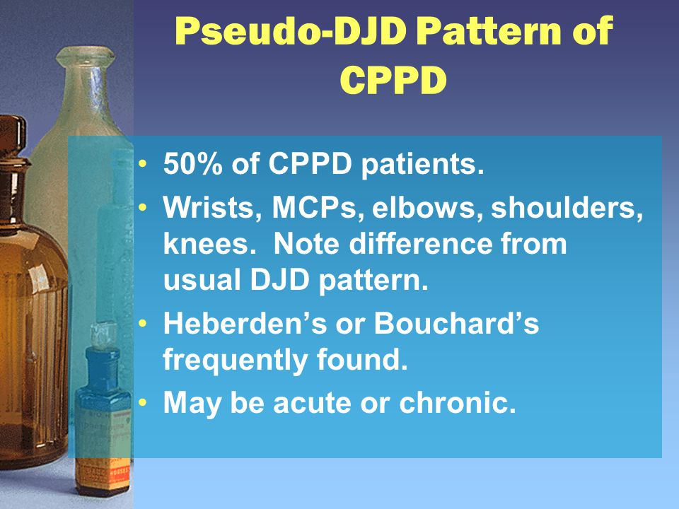 Pseudo-DJD Pattern of CPPD 50% of CPPD patients. Wrists, MCPs, elbows, shoulders, knees. Note difference from usual DJD pattern. Heberden's or Bouchar