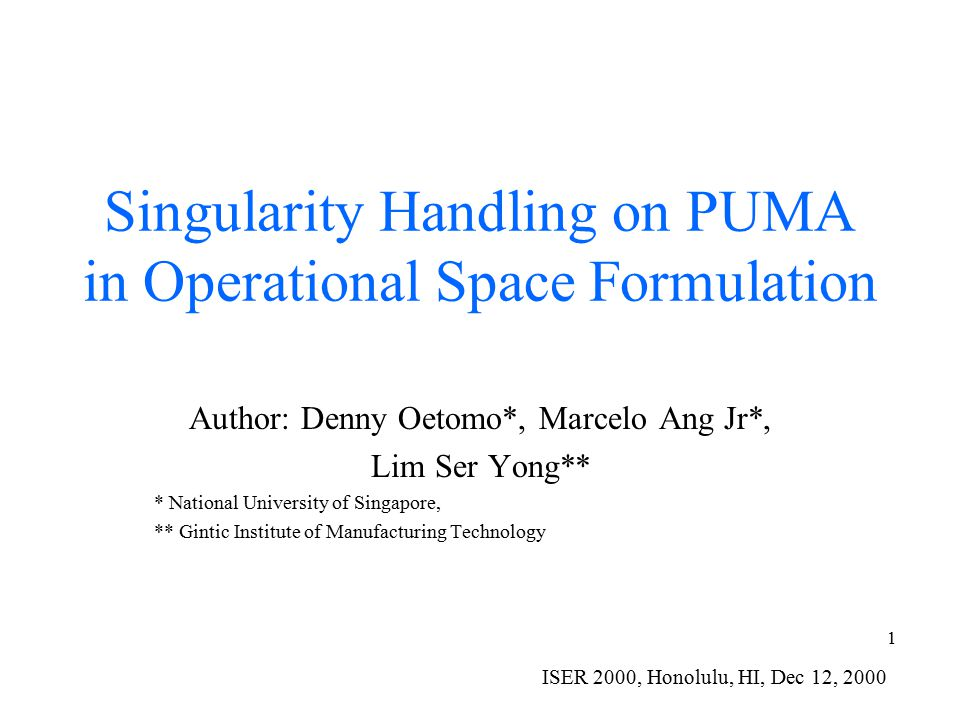 1 Singularity Handling on PUMA in Operational Space Formulation Author: Denny Oetomo*, Marcelo Ang Jr*, Lim Ser Yong** * National University of Singapore, ** Gintic Institute of Manufacturing Technology ISER 2000, Honolulu, HI, Dec 12, 2000