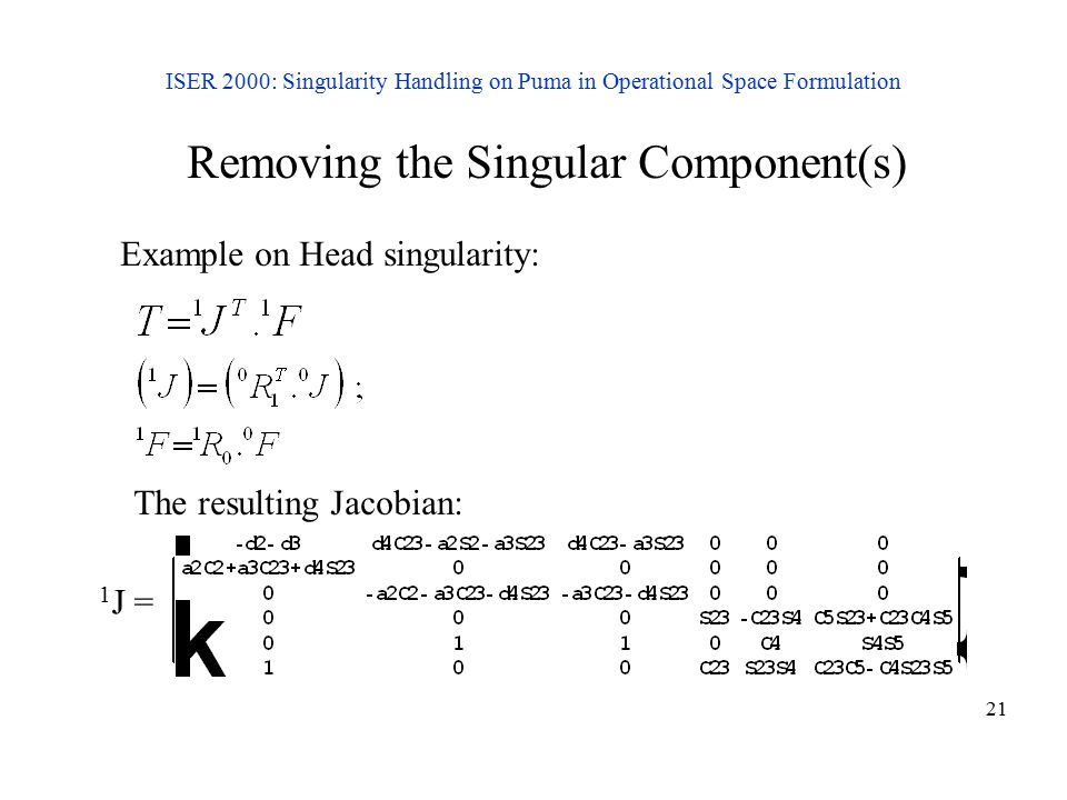 21 ISER 2000: Singularity Handling on Puma in Operational Space Formulation Removing the Singular Component(s) Example on Head singularity: The result