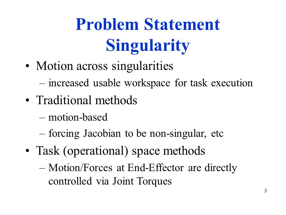4 Task-Based Control Operational space Force on hand/tool –virtual - to cause motion –real - actual forces exerted Singularity handling needs to be in both motion and force control Actuation signals to robot joints computed to effect forces