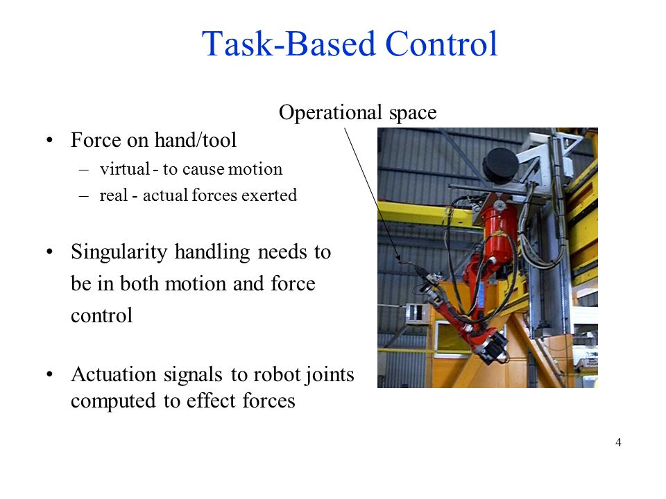 4 Task-Based Control Operational space Force on hand/tool –virtual - to cause motion –real - actual forces exerted Singularity handling needs to be in