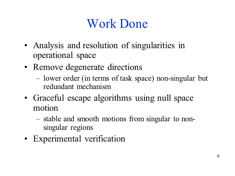 6 Work Done Analysis and resolution of singularities in operational space Remove degenerate directions –lower order (in terms of task space) non-singular but redundant mechanism Graceful escape algorithms using null space motion –stable and smooth motions from singular to non- singular regions Experimental verification