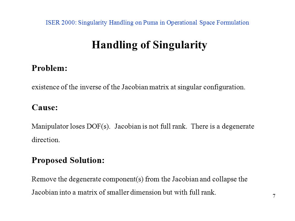 7 ISER 2000: Singularity Handling on Puma in Operational Space Formulation Handling of Singularity Problem: existence of the inverse of the Jacobian matrix at singular configuration.