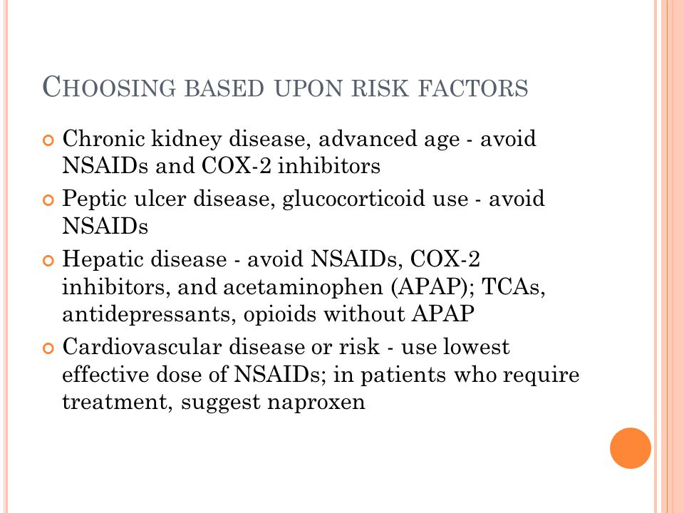 C HOOSING BASED UPON RISK FACTORS Chronic kidney disease, advanced age - avoid NSAIDs and COX-2 inhibitors Peptic ulcer disease, glucocorticoid use - avoid NSAIDs Hepatic disease - avoid NSAIDs, COX-2 inhibitors, and acetaminophen (APAP); TCAs, antidepressants, opioids without APAP Cardiovascular disease or risk - use lowest effective dose of NSAIDs; in patients who require treatment, suggest naproxen