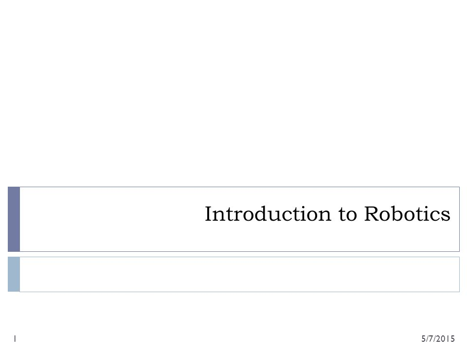 Introduction to Robotics 5/7/20151
