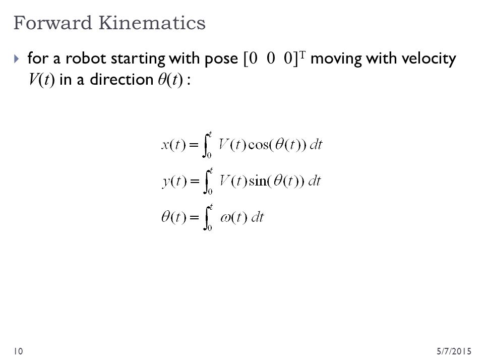  for a robot starting with pose [0 0 0] T moving with velocity V(t) in a direction θ(t) : Forward Kinematics 5/7/201510