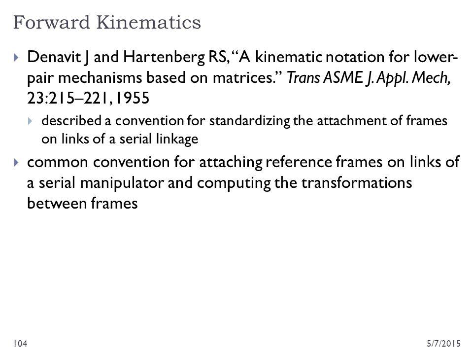"Forward Kinematics 5/7/2015104  Denavit J and Hartenberg RS, ""A kinematic notation for lower- pair mechanisms based on matrices."" Trans ASME J. Appl."