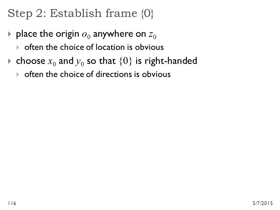 Step 2: Establish frame {0} 5/7/2015116  place the origin o 0 anywhere on z 0  often the choice of location is obvious  choose x 0 and y 0 so that