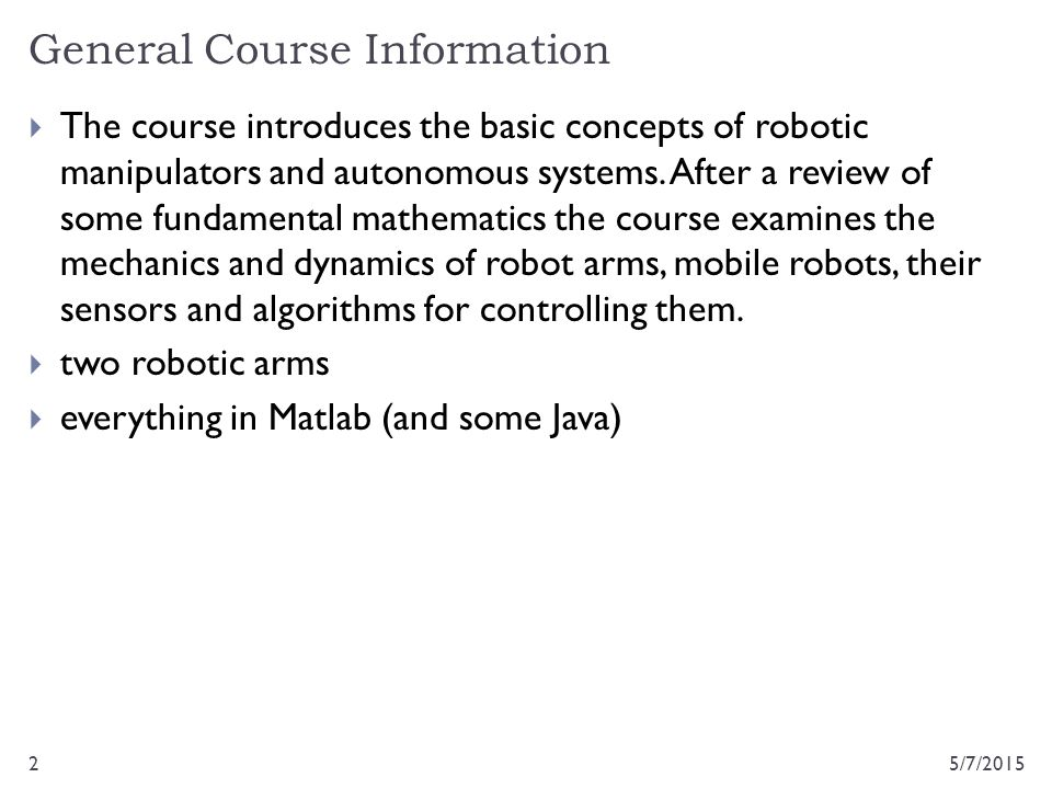 General Course Information 5/7/20152  The course introduces the basic concepts of robotic manipulators and autonomous systems. After a review of some