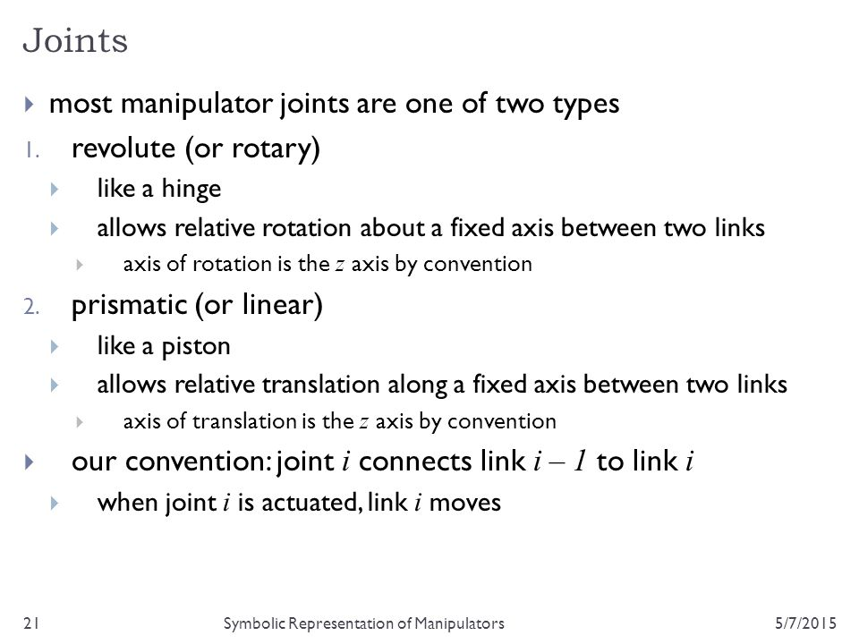 Joints 5/7/201521Symbolic Representation of Manipulators  most manipulator joints are one of two types 1. revolute (or rotary)  like a hinge  allow