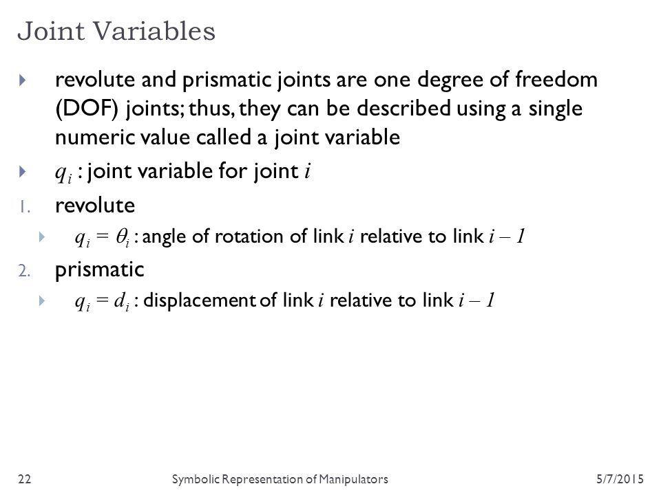 Joint Variables 5/7/201522Symbolic Representation of Manipulators  revolute and prismatic joints are one degree of freedom (DOF) joints; thus, they c