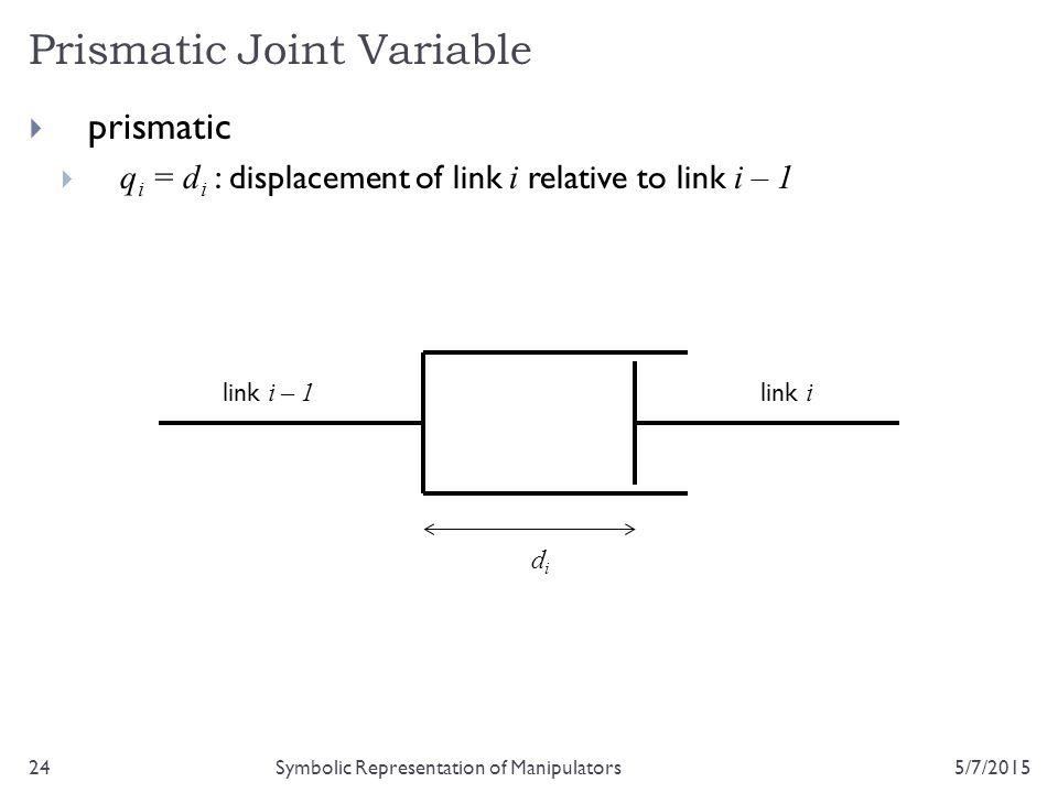 Prismatic Joint Variable 5/7/201524Symbolic Representation of Manipulators  prismatic  q i = d i : displacement of link i relative to link i – 1 lin