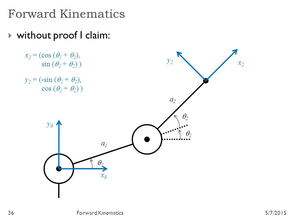 5/7/201536  without proof I claim: Forward Kinematics 22 11 a1a1 a2a2 x0x0 y0y0 11 x 2 = (cos (  1 +  2 ), sin (  1 +  2 ) ) y 2 = (-sin (