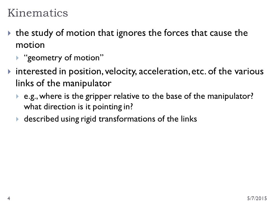 """Kinematics 5/7/20154  the study of motion that ignores the forces that cause the motion  """"geometry of motion""""  interested in position, velocity, ac"""