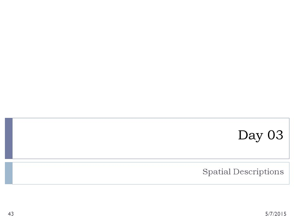 Day 03 Spatial Descriptions 5/7/201543